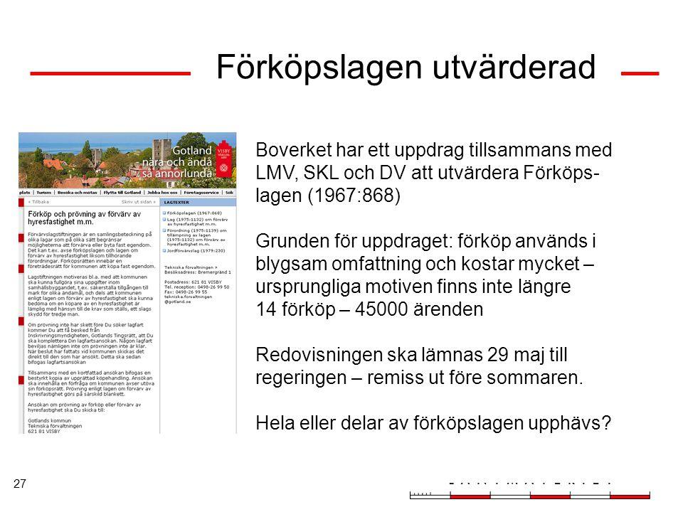 27 Förköpslagen utvärderad Boverket har ett uppdrag tillsammans med LMV, SKL och DV att utvärdera Förköps- lagen (1967:868) Grunden för uppdraget: för