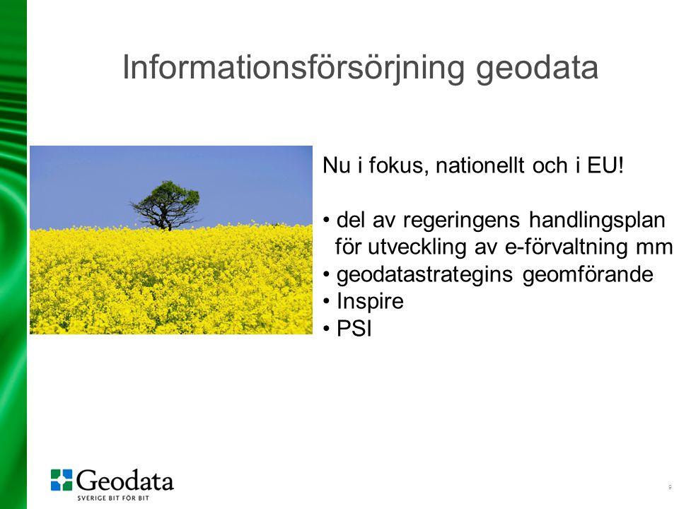 9 Informationsförsörjning geodata Nu i fokus, nationellt och i EU! del av regeringens handlingsplan för utveckling av e-förvaltning mm geodatastrategi