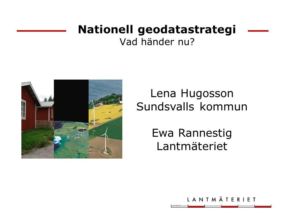 Nationell geodatastrategi Vad händer nu? Lena Hugosson Sundsvalls kommun Ewa Rannestig Lantmäteriet