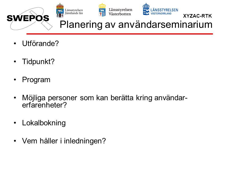 XYZAC-RTK Planering av användarseminarium Utförande? Tidpunkt? Program Möjliga personer som kan berätta kring användar- erfarenheter? Lokalbokning Vem