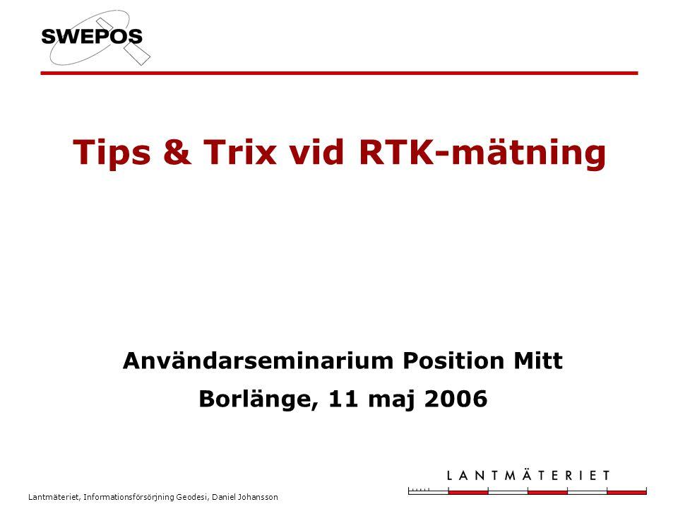 Lantmäteriet, Informationsförsörjning Geodesi, Daniel Johansson Tips & Trix vid RTK-mätning Användarseminarium Position Mitt Borlänge, 11 maj 2006