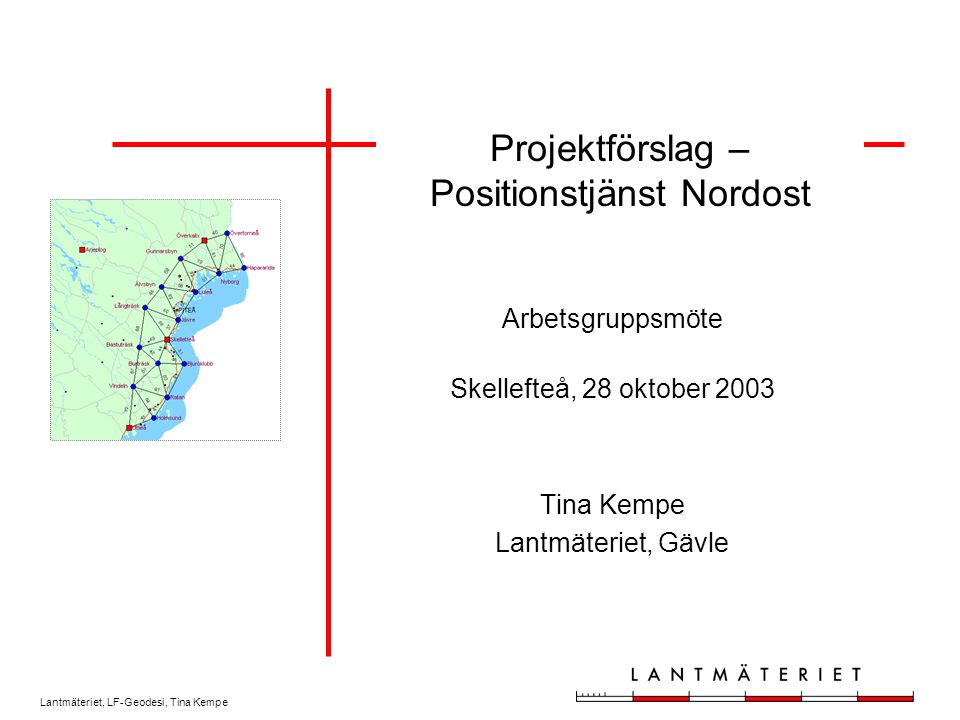 Lantmäteriet, LF-Geodesi, Tina Kempe Projektförslag – Positionstjänst Nordost Arbetsgruppsmöte Skellefteå, 28 oktober 2003 Tina Kempe Lantmäteriet, Gä