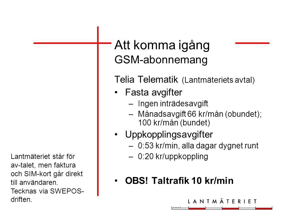 Att komma igång GSM-abonnemang Telia Telematik (Lantmäteriets avtal) Fasta avgifter –Ingen inträdesavgift –Månadsavgift 66 kr/mån (obundet); 100 kr/mån (bundet) Uppkopplingsavgifter –0:53 kr/min, alla dagar dygnet runt –0:20 kr/uppkoppling OBS.