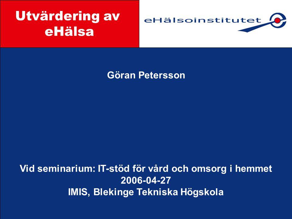 Göran Petersson Vid seminarium: IT-stöd för vård och omsorg i hemmet 2006-04-27 IMIS, Blekinge Tekniska Högskola Styrgrupp Utvärdering av eHälsa