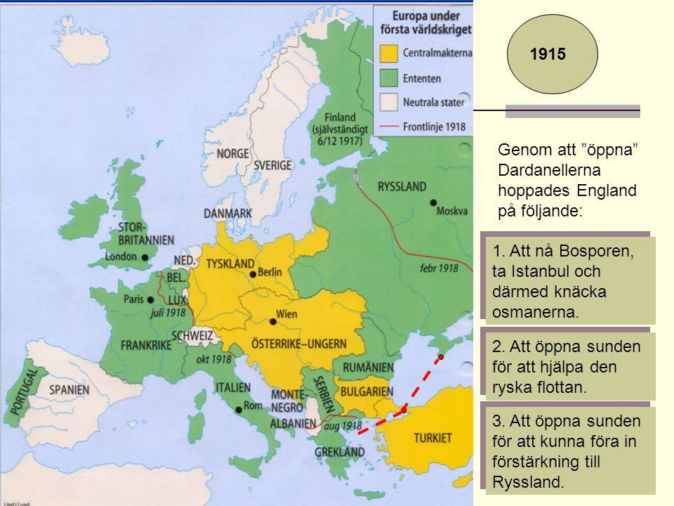 """1915 Genom att """"öppna"""" Dardanellerna hoppades England på följande: 1. Att nå Bosporen, ta Istanbul och därmed knäcka osmanerna. 2. Att öppna sunden fö"""