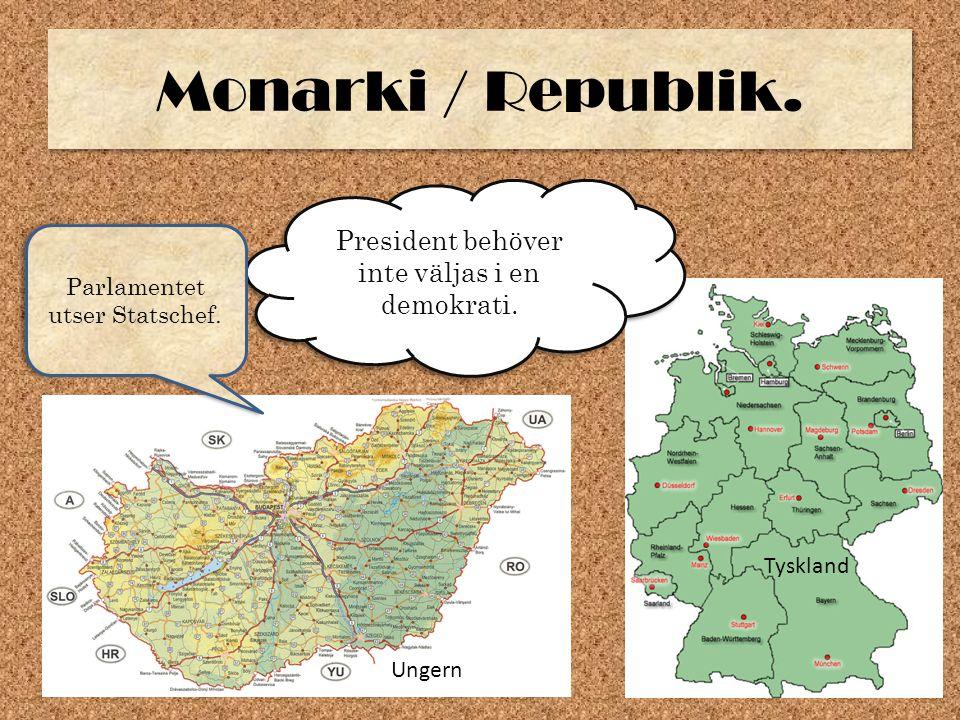Monarki / Republik. President behöver inte väljas i en demokrati. Ungern Tyskland Parlamentet utser Statschef.