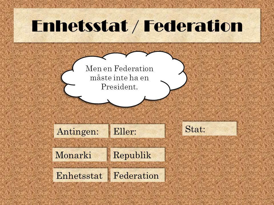 Enhetsstat / Federation Men en Federation måste inte ha en President. Republik Monarki Enhetsstat Federation Antingen: Eller: Stat: