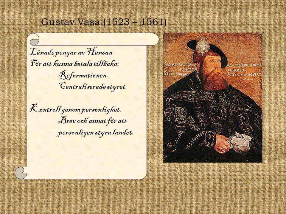 Gustav Vasa (1523 – 1561) Lånade pengar av Hansan. För att kunna betala tillbaka: Reformationen. Centraliserade styret. Kontroll genom personlighet. B