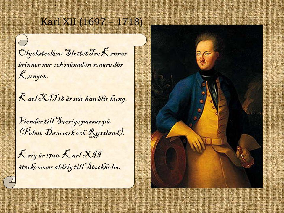 Karl XII (1697 – 1718) Olyckstecken: Slottet Tre Kronor brinner ner och månaden senare dör Kungen. Karl XII 18 år när han blir kung. Fiender till Sver