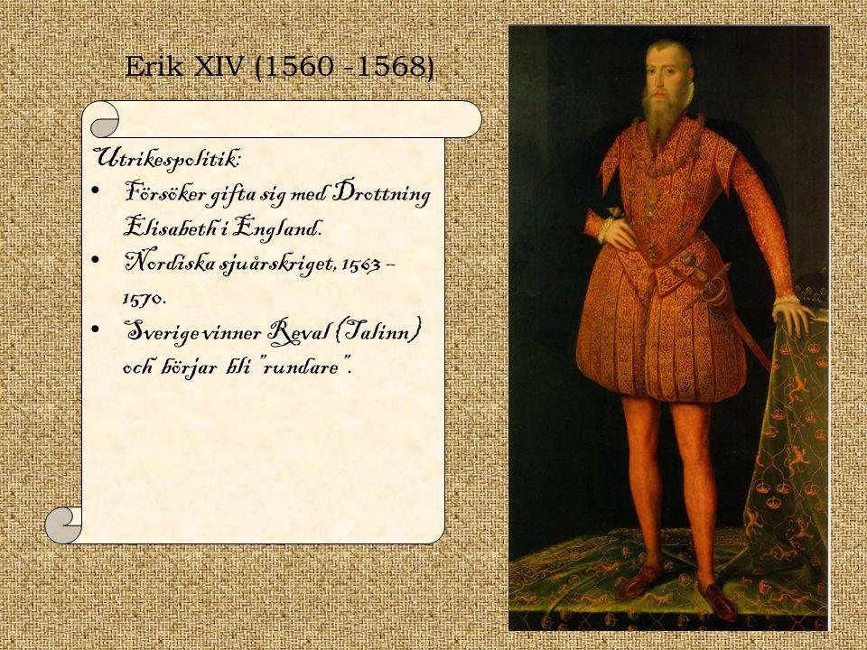 Erik XIV (1560 -1568) Utrikespolitik: Försöker gifta sig med Drottning Elisabeth i England. Nordiska sjuårskriget, 1563 – 1570. Sverige vinner Reval (