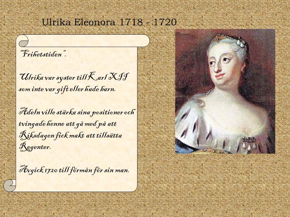 """Ulrika Eleonora 1718 - 1720 """"Frihetstiden"""". Ulrika var syster till Karl XII som inte var gift eller hade barn. Adeln ville stärka sina positioner och"""