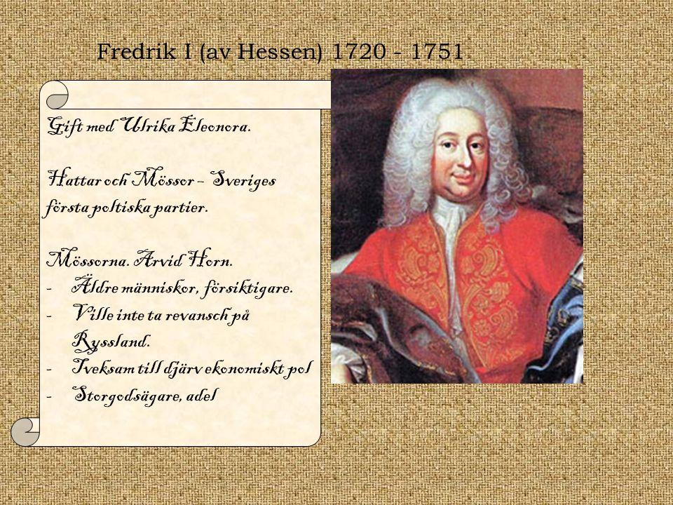 Fredrik I (av Hessen) 1720 - 1751 Gift med Ulrika Eleonora. Hattar och Mössor – Sveriges första poltiska partier. Mössorna. Arvid Horn. -Äldre människ