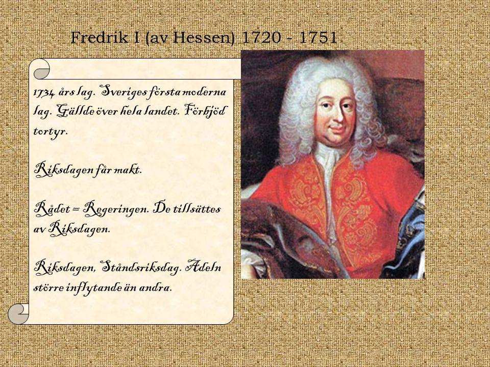 Fredrik I (av Hessen) 1720 - 1751 1734 års lag. Sveriges första moderna lag. Gällde över hela landet. Förbjöd tortyr. Riksdagen får makt. Rådet = Rege