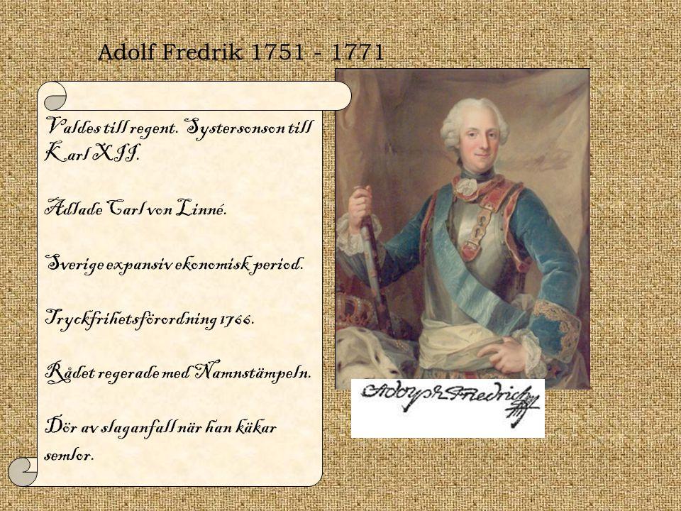 Adolf Fredrik 1751 - 1771 Valdes till regent. Systersonson till Karl XII. Adlade Carl von Linné. Sverige expansiv ekonomisk period. Tryckfrihetsförord