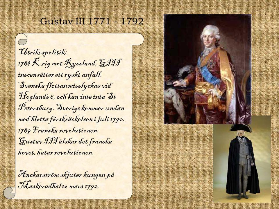 Gustav III 1771 - 1792 Utrikespolitik: 1788 Krig mot Ryssland, GIII inscensätter ett ryskt anfall. Svenska flottan misslyckas vid Hoglands ö, och kan