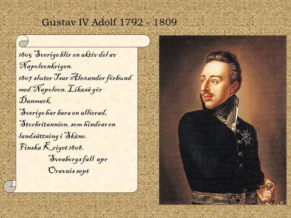 Gustav IV Adolf 1792 - 1809 1805 Sverige blir en aktiv del av Napoleonkrigen. 1807 sluter Tsar Alexander förbund med Napoleon. Likaså gör Danmark. Sve