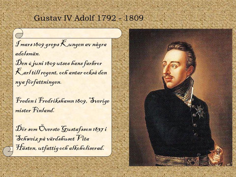 Gustav IV Adolf 1792 - 1809 I mars 1809 greps Kungen av några adelsmän. Den 6 juni 1809 utses hans farbror Karl till regent, och antar också den nya f