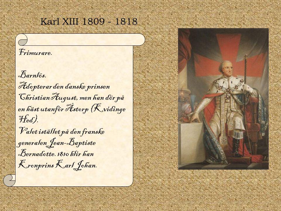 Karl XIII 1809 - 1818 Frimurare. Barnlös. Adopterar den danske prinsen Christian August, men han dör på en häst utanför Åstorp (Kvidinge Hed). Valet i