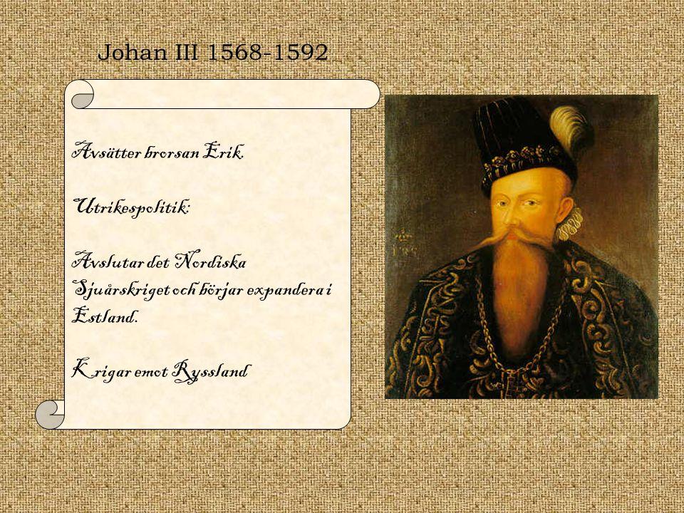 Johan III 1568-1592 Avsätter brorsan Erik. Utrikespolitik: Avslutar det Nordiska Sjuårskriget och börjar expandera i Estland. Krigar emot Ryssland