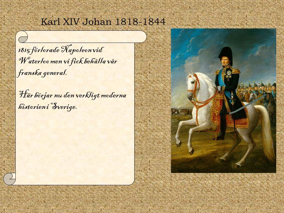 Karl XIV Johan 1818-1844 1815 förlorade Napoleon vid Waterloo men vi fick behålla vår franska general. Här börjar nu den verkligt moderna historien i