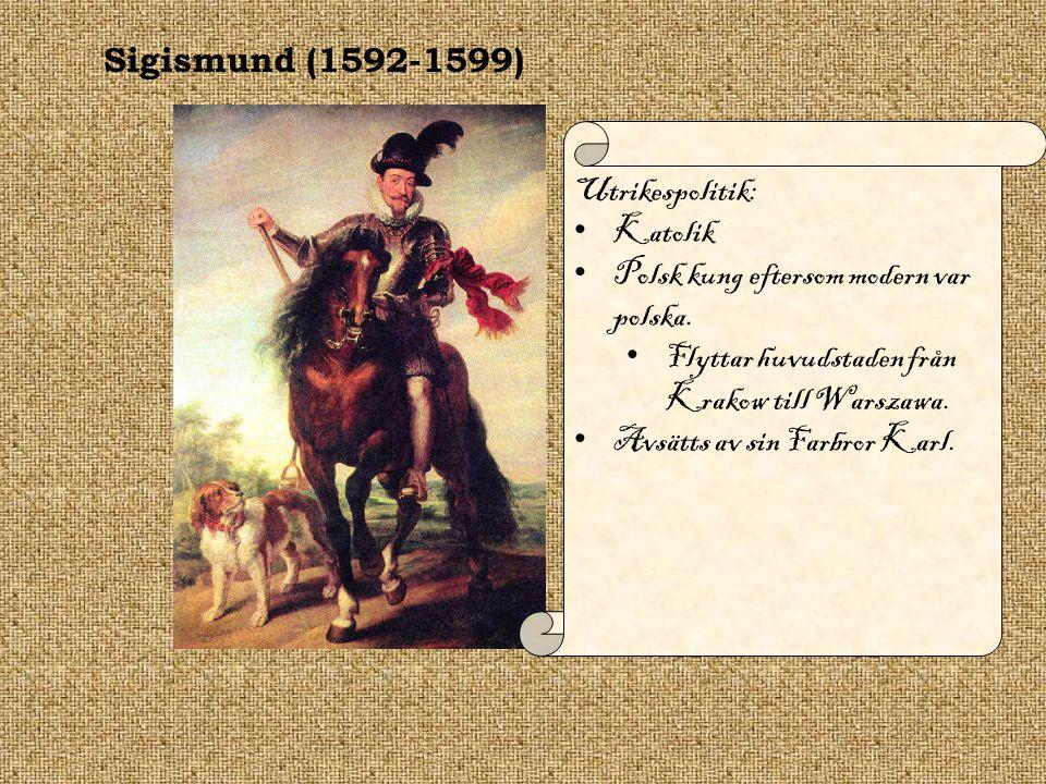 Sigismund (1592-1599) Utrikespolitik: Katolik Polsk kung eftersom modern var polska. Flyttar huvudstaden från Krakow till Warszawa. Avsätts av sin Far