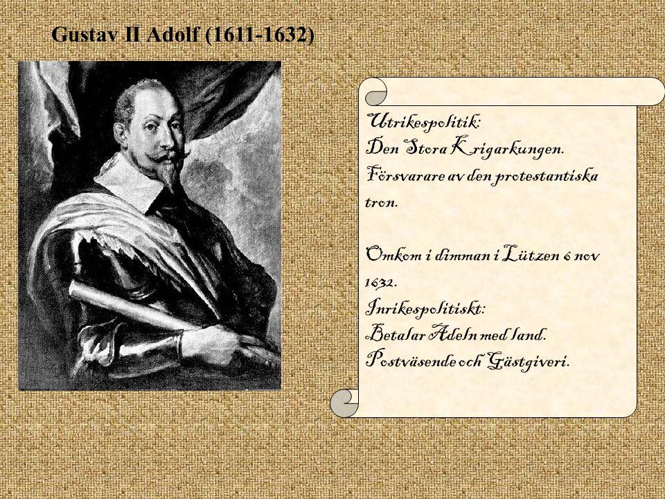 Gustav II Adolf (1611-1632) Utrikespolitik: Den Stora Krigarkungen. Försvarare av den protestantiska tron. Omkom i dimman i Lützen 6 nov 1632. Inrikes