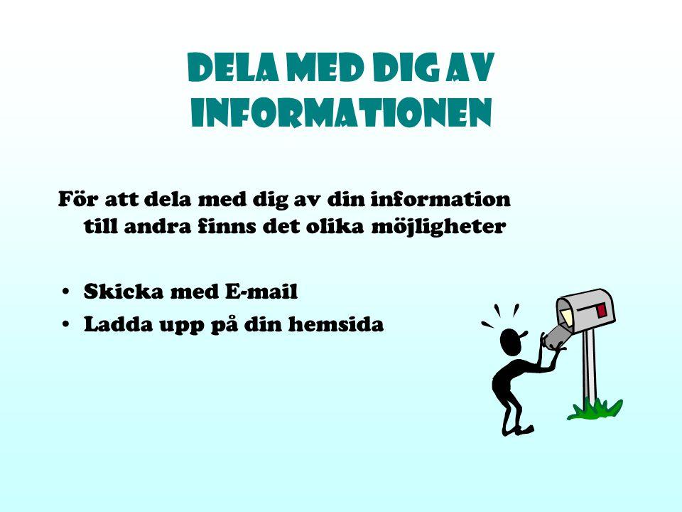 Dela med dig av informationen För att dela med dig av din information till andra finns det olika möjligheter Skicka med E-mail Ladda upp på din hemsid