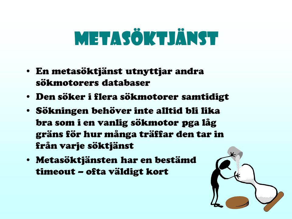 Metasöktjänst En metasöktjänst utnyttjar andra sökmotorers databaser Den söker i flera sökmotorer samtidigt Sökningen behöver inte alltid bli lika bra