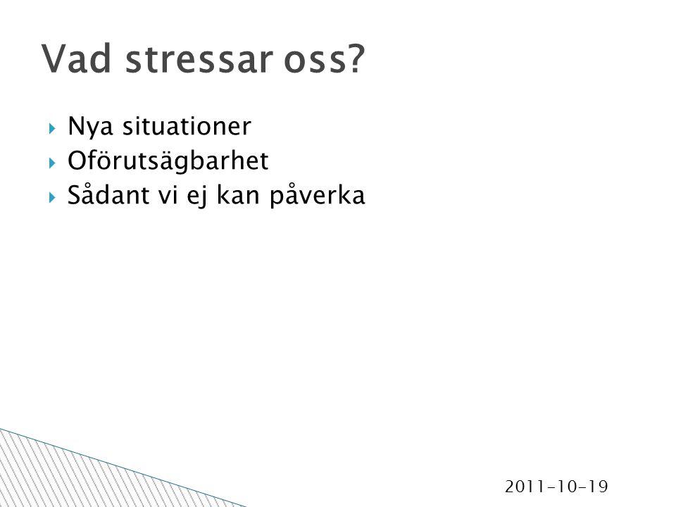 2011-10-19 Vad stressar oss  Nya situationer  Oförutsägbarhet  Sådant vi ej kan påverka
