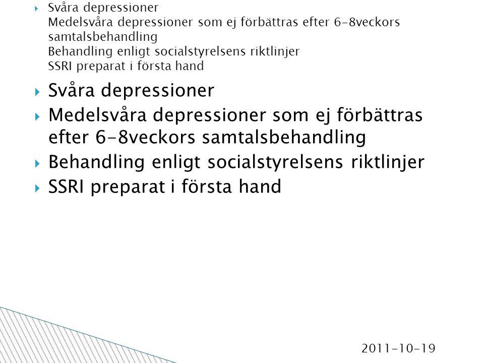 2011-10-19  Svåra depressioner  Medelsvåra depressioner som ej förbättras efter 6-8veckors samtalsbehandling  Behandling enligt socialstyrelsens riktlinjer  SSRI preparat i första hand  Svåra depressioner Medelsvåra depressioner som ej förbättras efter 6-8veckors samtalsbehandling Behandling enligt socialstyrelsens riktlinjer SSRI preparat i första hand