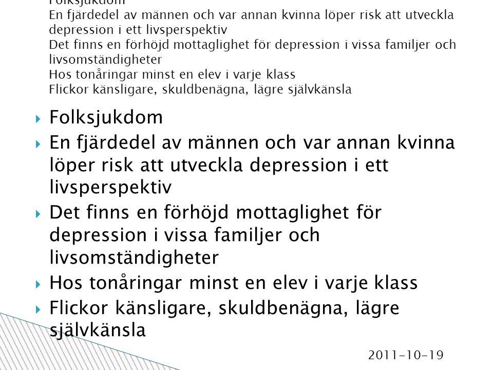 2011-10-19  Folksjukdom  En fjärdedel av männen och var annan kvinna löper risk att utveckla depression i ett livsperspektiv  Det finns en förhöjd mottaglighet för depression i vissa familjer och livsomständigheter  Hos tonåringar minst en elev i varje klass  Flickor känsligare, skuldbenägna, lägre självkänsla Folksjukdom En fjärdedel av männen och var annan kvinna löper risk att utveckla depression i ett livsperspektiv Det finns en förhöjd mottaglighet för depression i vissa familjer och livsomständigheter Hos tonåringar minst en elev i varje klass Flickor känsligare, skuldbenägna, lägre självkänsla