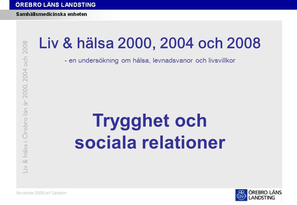 Kapitel 7 November 2008/Leif Carlsson Trygghet och sociala relationer Liv & hälsa i Örebro län år 2000, 2004 och 2008 Liv & hälsa 2008 Liv & hälsa 2000, 2004 och 2008 - en undersökning om hälsa, levnadsvanor och livsvillkor