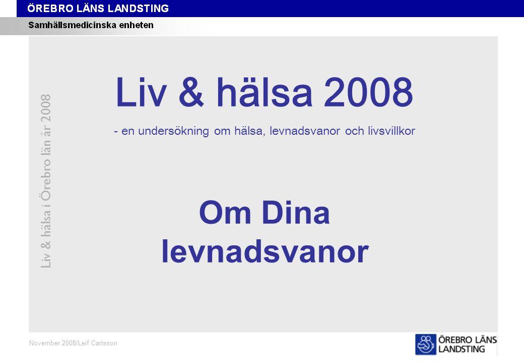 Kapitel 4 Liv & hälsa i Örebro län år 2008 November 2008/Leif Carlsson Om Dina levnadsvanor Liv & hälsa 2008 - en undersökning om hälsa, levnadsvanor och livsvillkor