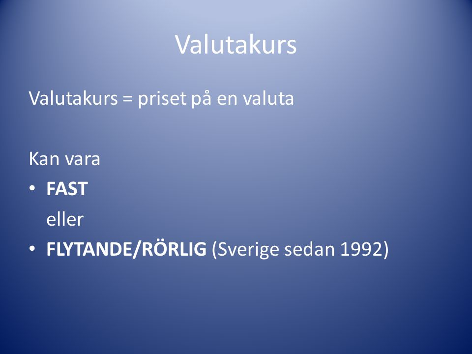 Valutakurs Valutakurs = priset på en valuta Kan vara FAST eller FLYTANDE/RÖRLIG (Sverige sedan 1992)