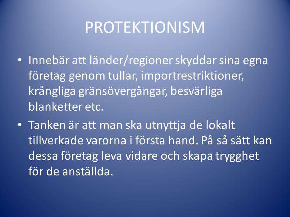 PROTEKTIONISM Innebär att länder/regioner skyddar sina egna företag genom tullar, importrestriktioner, krångliga gränsövergångar, besvärliga blankette