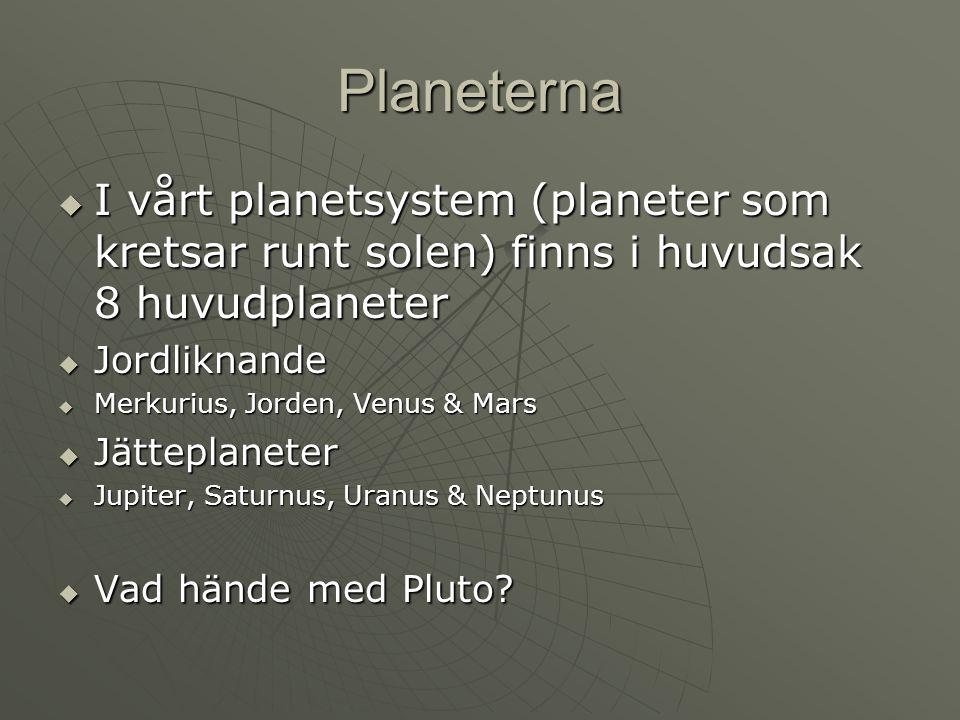 Planeterna  I vårt planetsystem (planeter som kretsar runt solen) finns i huvudsak 8 huvudplaneter  Jordliknande  Merkurius, Jorden, Venus & Mars 