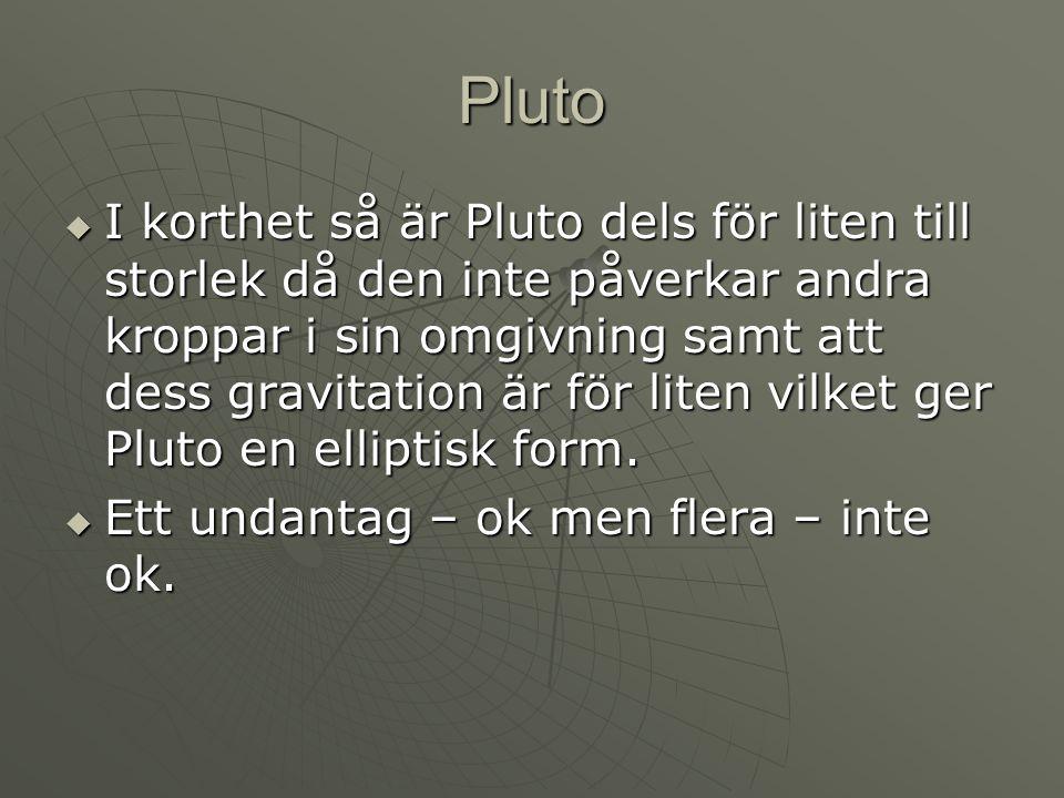 Pluto  I korthet så är Pluto dels för liten till storlek då den inte påverkar andra kroppar i sin omgivning samt att dess gravitation är för liten vi