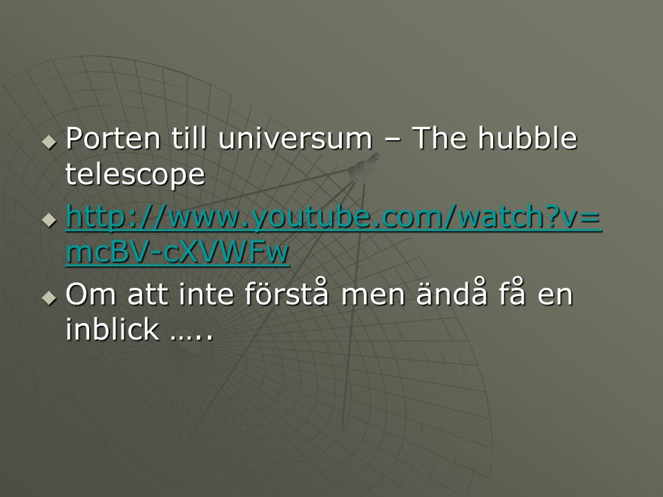  Porten till universum – The hubble telescope  http://www.youtube.com/watch?v= mcBV-cXVWFw http://www.youtube.com/watch?v= mcBV-cXVWFw http://www.yo