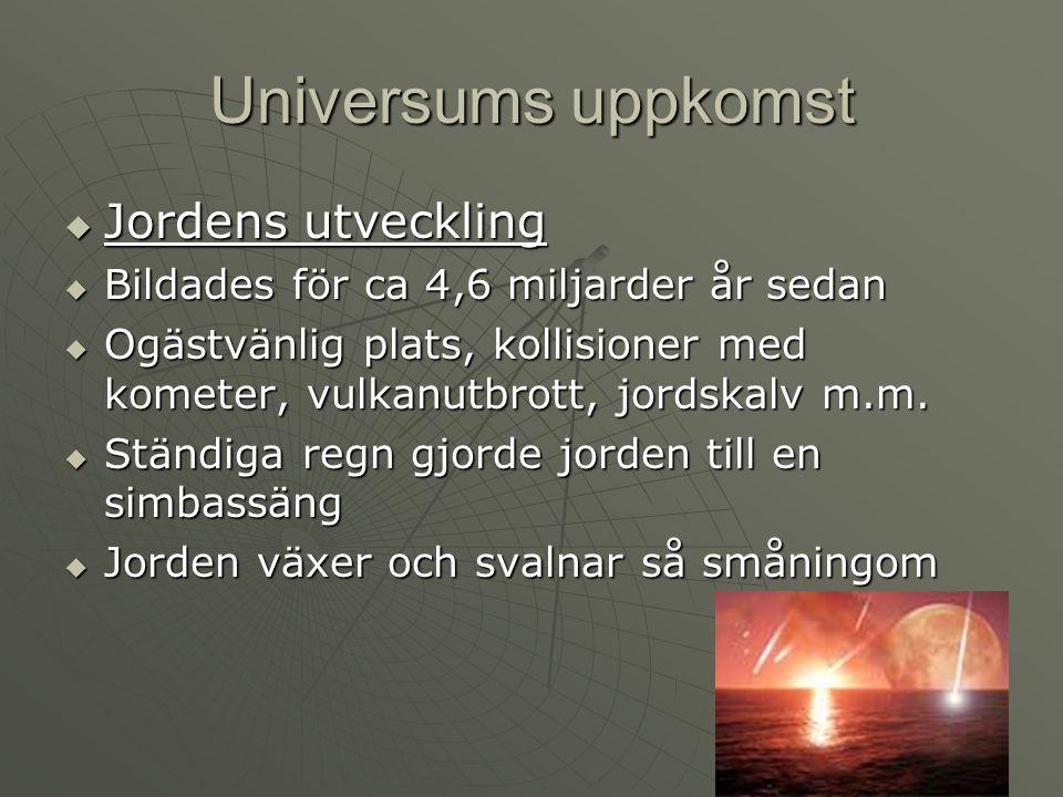Universums uppkomst  Jordens utveckling  Bildades för ca 4,6 miljarder år sedan  Ogästvänlig plats, kollisioner med kometer, vulkanutbrott, jordska