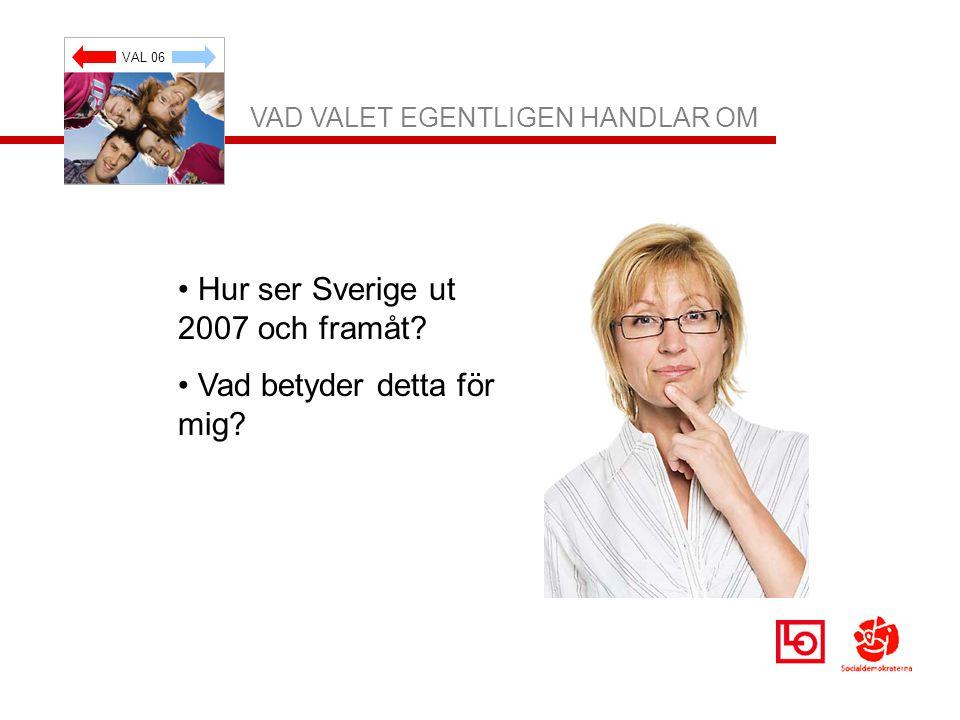 VAL 06 VAD VALET EGENTLIGEN HANDLAR OM Hur ser Sverige ut 2007 och framåt? Vad betyder detta för mig?