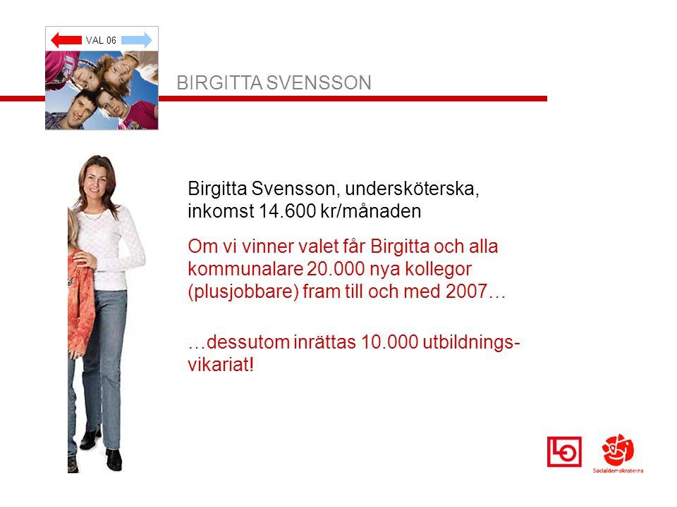 VAL 06 BIRGITTA SVENSSON Birgitta Svensson, undersköterska, inkomst 14.600 kr/månaden Om vi vinner valet får Birgitta och alla kommunalare 20.000 nya kollegor (plusjobbare) fram till och med 2007… …dessutom inrättas 10.000 utbildnings- vikariat!