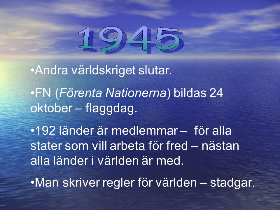 Andra världskriget slutar.FN (Förenta Nationerna) bildas 24 oktober – flaggdag.
