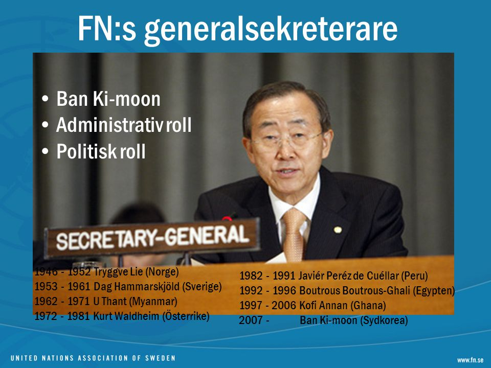 FN:s generalsekreterare Ban Ki-moon Administrativ roll Politisk roll 1946 - 1952 Tryggve Lie (Norge) 1953 - 1961 Dag Hammarskjöld (Sverige) 1962 - 1971 U Thant (Myanmar) 1972 - 1981 Kurt Waldheim (Österrike) 1982 - 1991 Javiér Peréz de Cuéllar (Peru) 1992 - 1996 Boutrous Boutrous-Ghali (Egypten) 1997 - 2006 Kofi Annan (Ghana) 2007 - Ban Ki-moon (Sydkorea)