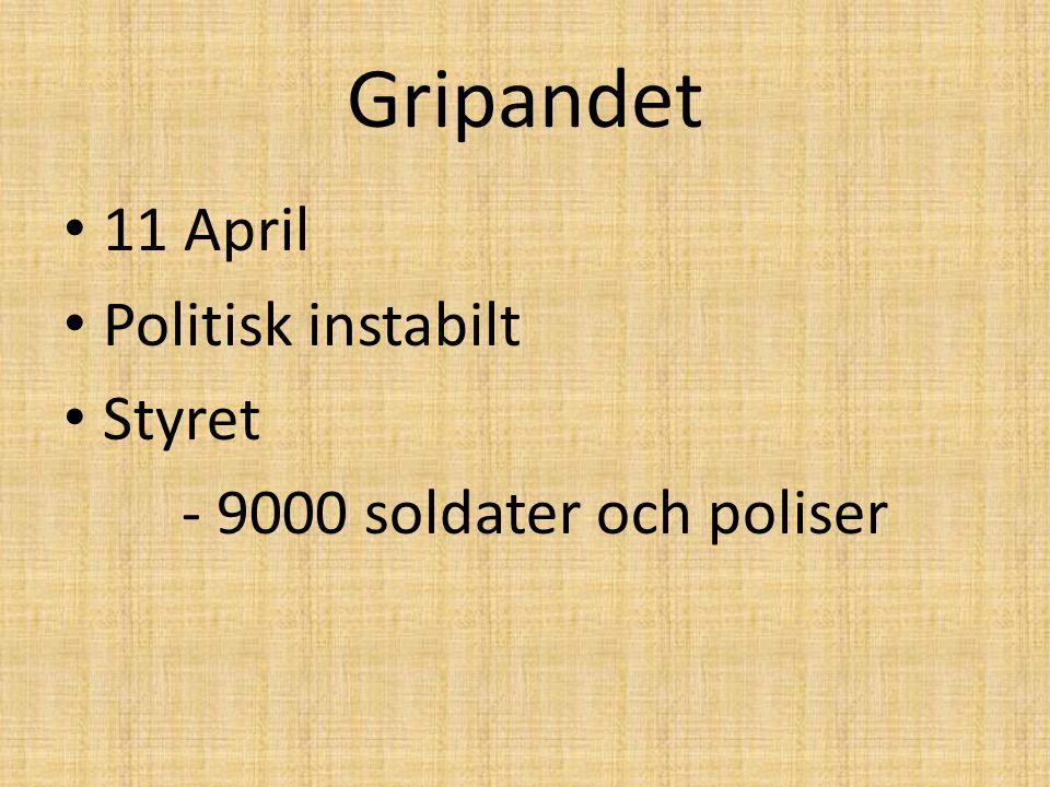 Gripandet 11 April Politisk instabilt Styret - 9000 soldater och poliser