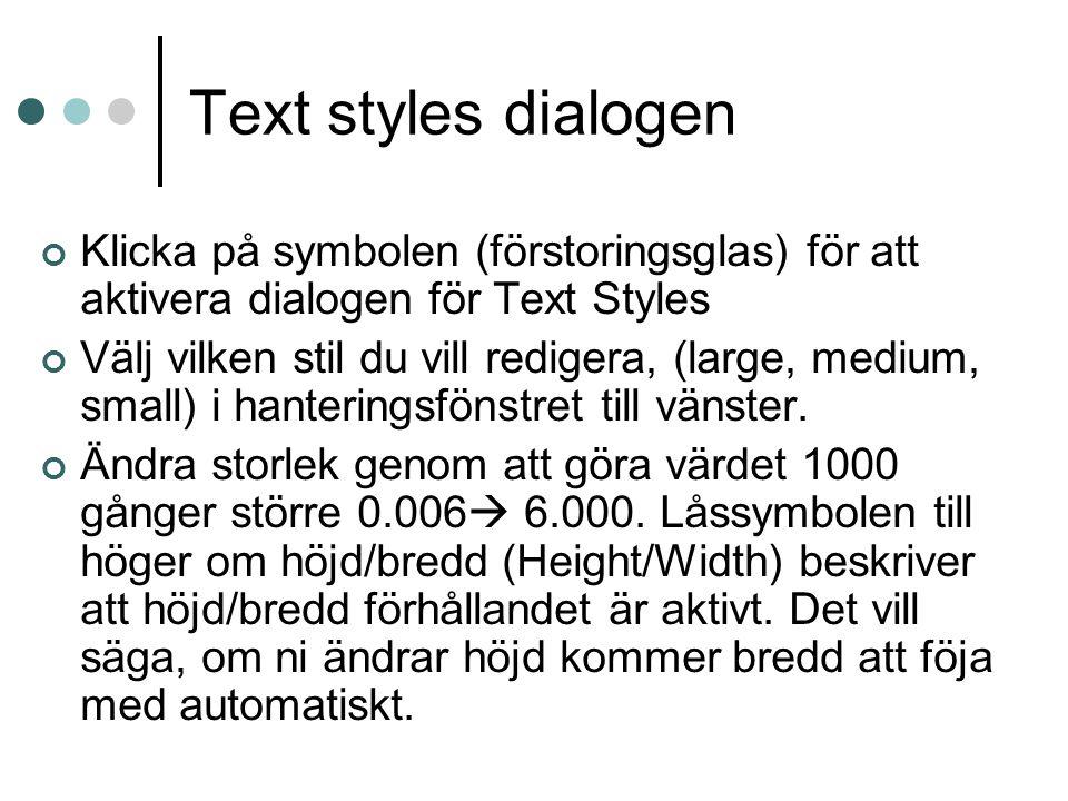 Text styles dialogen Klicka på symbolen (förstoringsglas) för att aktivera dialogen för Text Styles Välj vilken stil du vill redigera, (large, medium, small) i hanteringsfönstret till vänster.