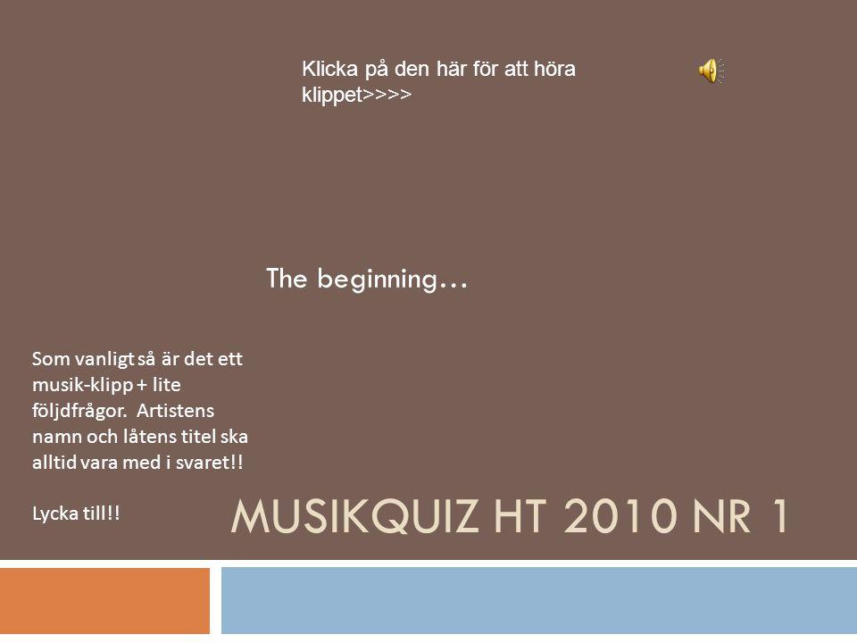 MUSIKQUIZ HT 2010 NR 1 The beginning… Som vanligt så är det ett musik-klipp + lite följdfrågor.