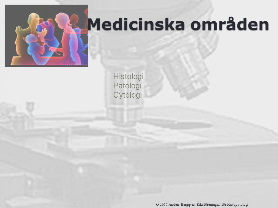 Medicinska områden Histologi Patologi Cytologi  2011 Anders Bergqvist Riksföreningen för Histopatologi