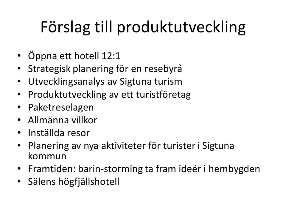 Förslag till produktutveckling Öppna ett hotell 12:1 Strategisk planering för en resebyrå Utvecklingsanalys av Sigtuna turism Produktutveckling av ett