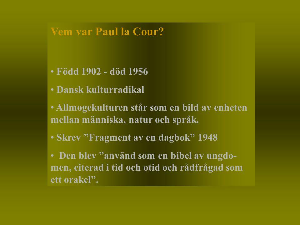 """Vem var Paul la Cour? Född 1902 - död 1956 Dansk kulturradikal Allmogekulturen står som en bild av enheten mellan människa, natur och språk. Skrev """"Fr"""