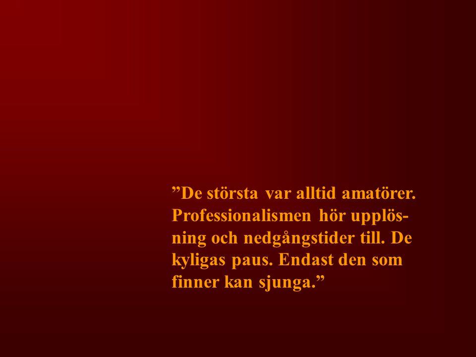"""""""De största var alltid amatörer. Professionalismen hör upplös- ning och nedgångstider till. De kyligas paus. Endast den som finner kan sjunga."""""""